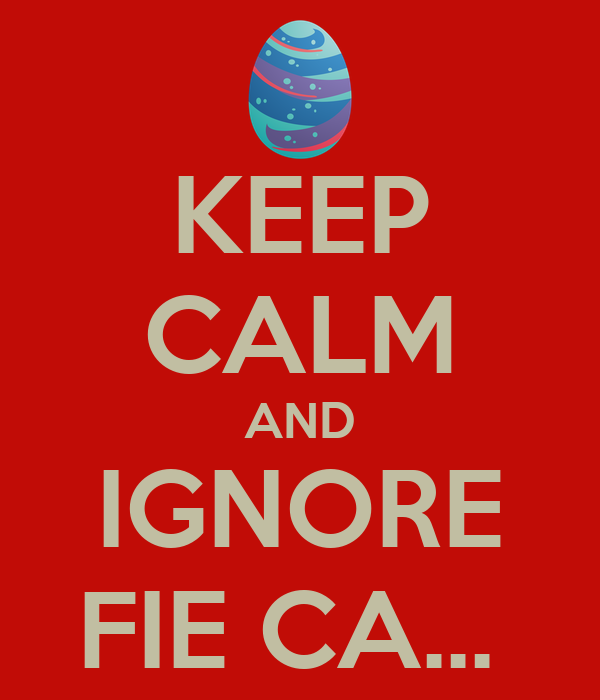 KEEP CALM AND IGNORE FIE CA...