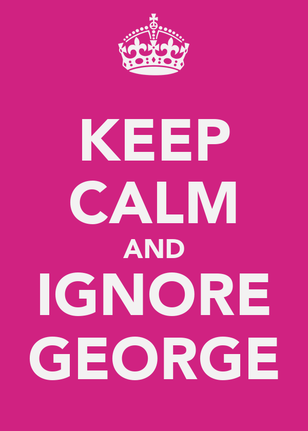 KEEP CALM AND IGNORE GEORGE