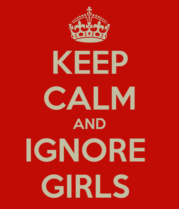 KEEP CALM AND IGNORE  GIRLS