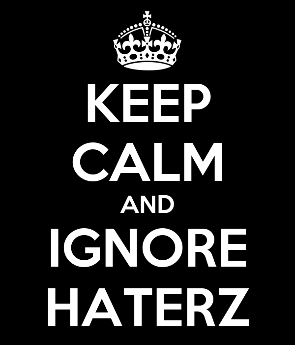 KEEP CALM AND IGNORE HATERZ