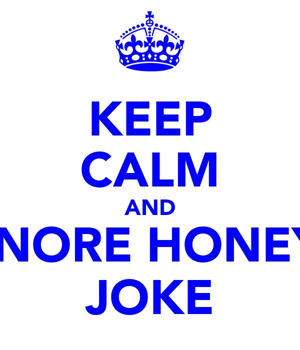 KEEP CALM AND IGNORE HONEY's JOKE