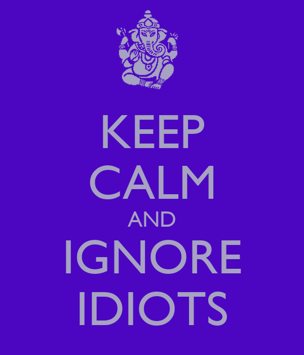 KEEP CALM AND IGNORE IDIOTS