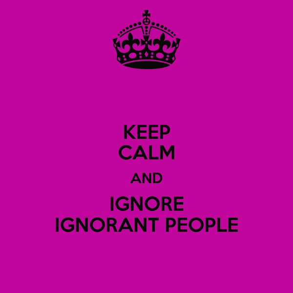 KEEP CALM AND IGNORE IGNORANT PEOPLE
