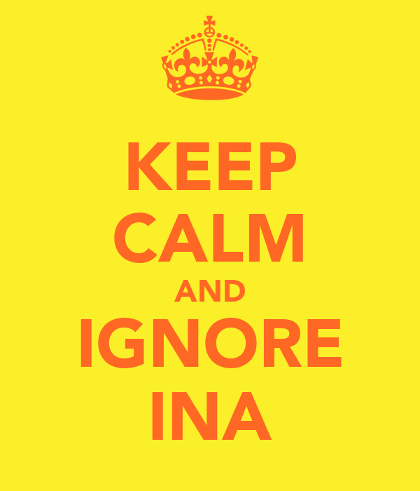 KEEP CALM AND IGNORE INA