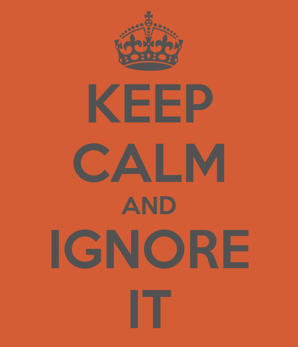 KEEP CALM AND IGNORE IT