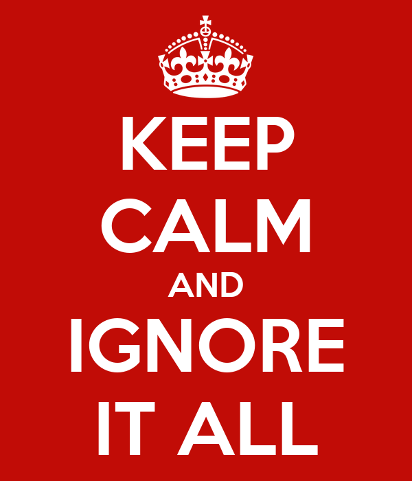 KEEP CALM AND IGNORE IT ALL