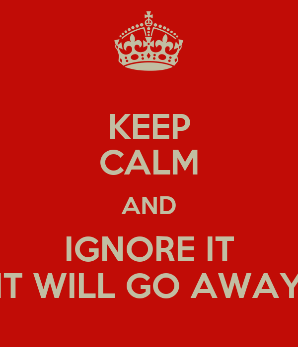 KEEP CALM AND IGNORE IT IT WILL GO AWAY