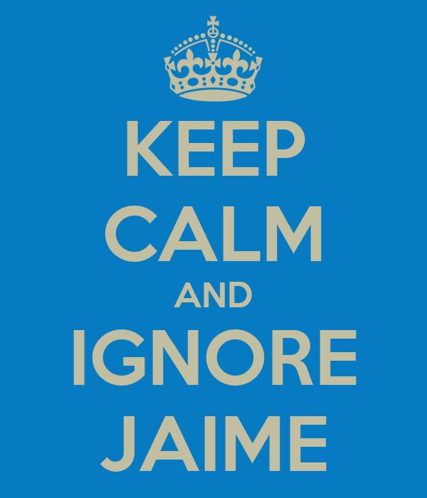KEEP CALM AND IGNORE JAIME
