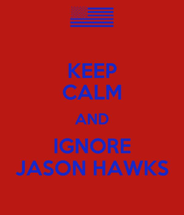 KEEP CALM AND IGNORE JASON HAWKS