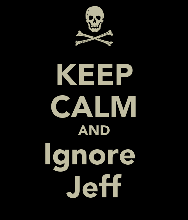 KEEP CALM AND Ignore  Jeff