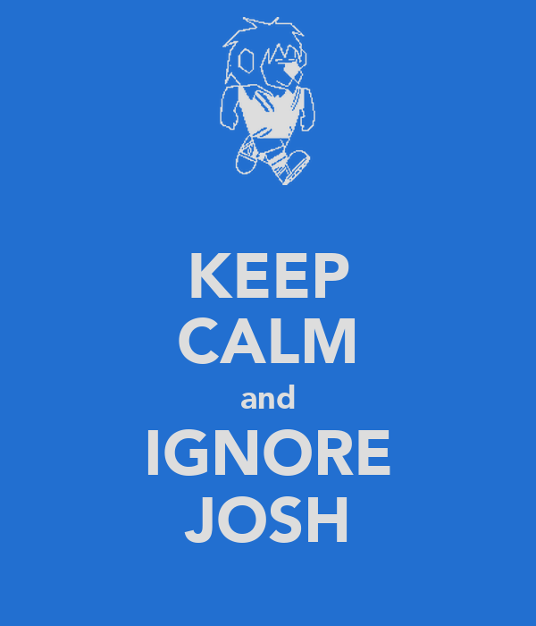 KEEP CALM and IGNORE JOSH