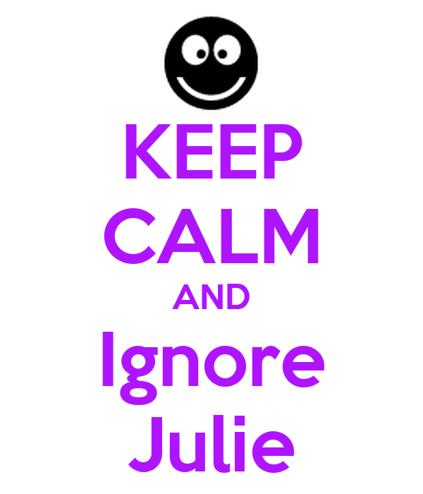 KEEP CALM AND Ignore Julie