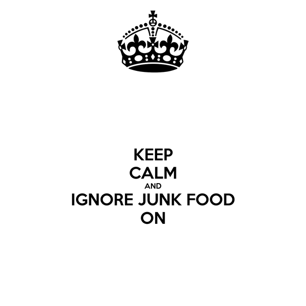 KEEP CALM AND IGNORE JUNK FOOD ON