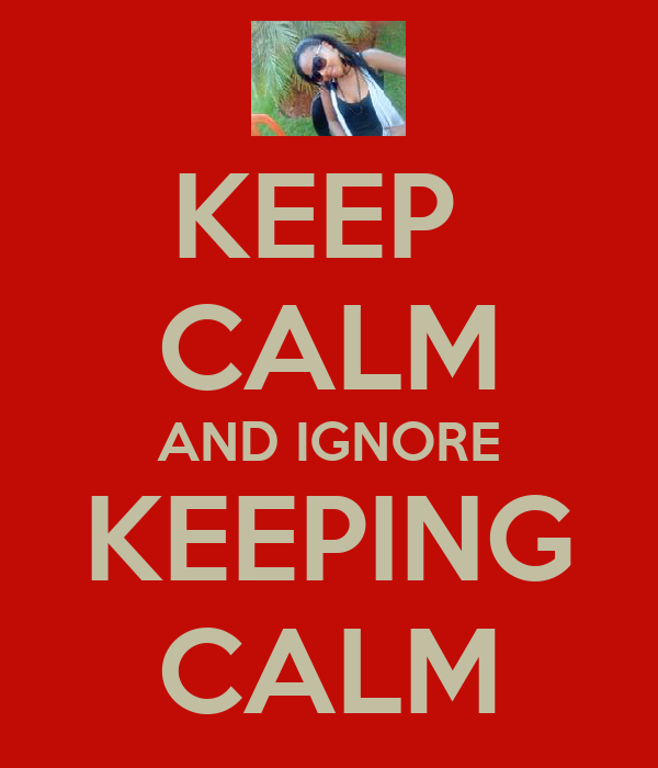 KEEP  CALM AND IGNORE KEEPING CALM