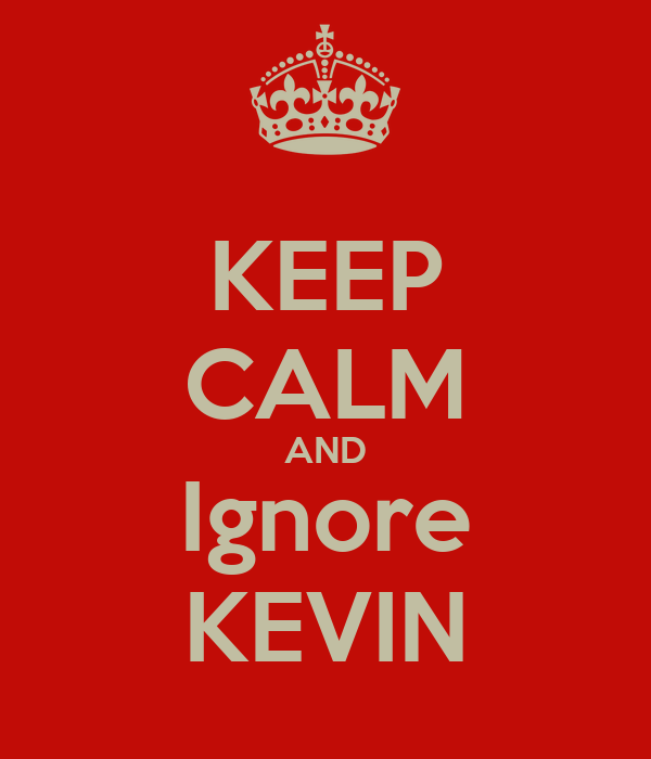 KEEP CALM AND Ignore KEVIN
