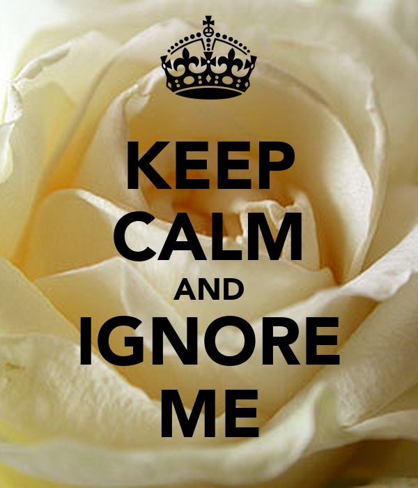 KEEP CALM AND IGNORE ME