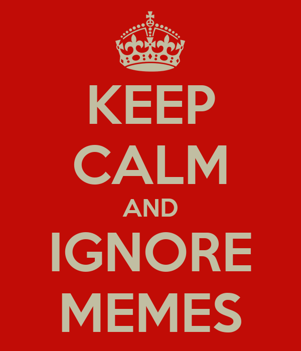 KEEP CALM AND IGNORE MEMES