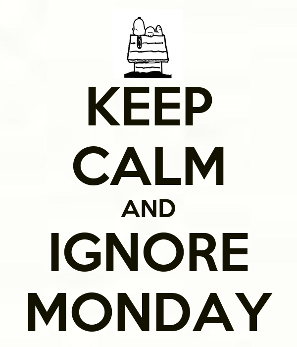 KEEP CALM AND IGNORE MONDAY