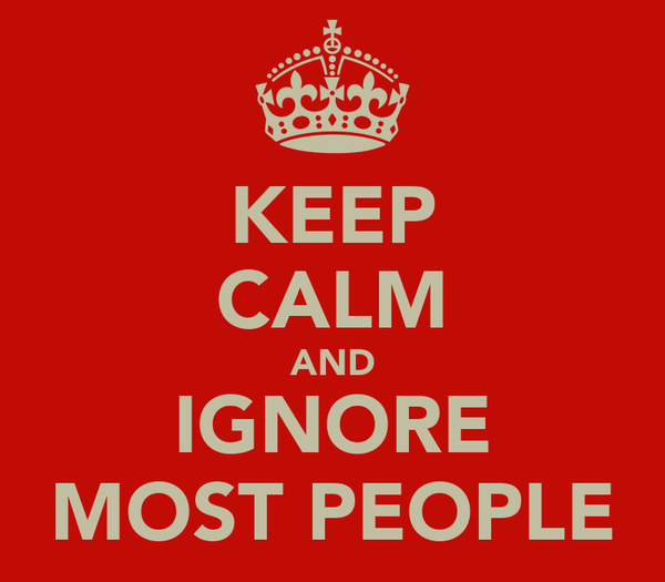 KEEP CALM AND IGNORE MOST PEOPLE