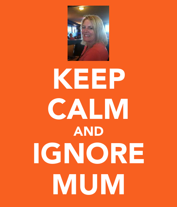 KEEP CALM AND IGNORE MUM