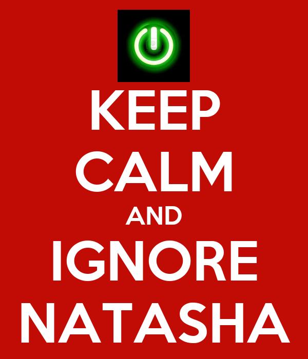 KEEP CALM AND IGNORE NATASHA