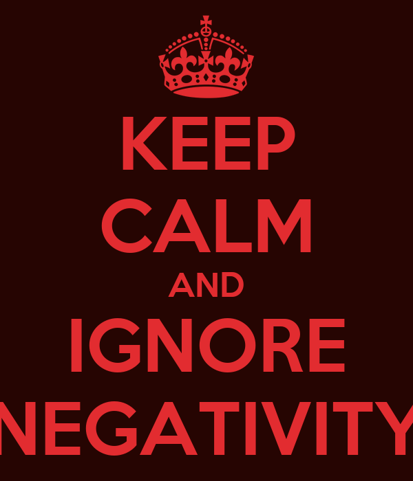 KEEP CALM AND IGNORE NEGATIVITY