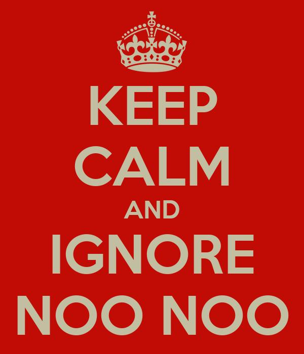 KEEP CALM AND IGNORE NOO NOO