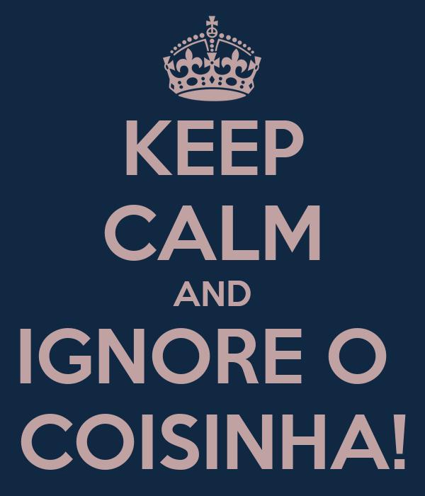 KEEP CALM AND IGNORE O  COISINHA!