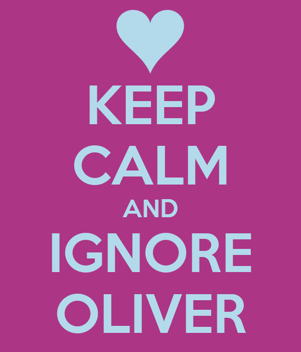 KEEP CALM AND IGNORE OLIVER