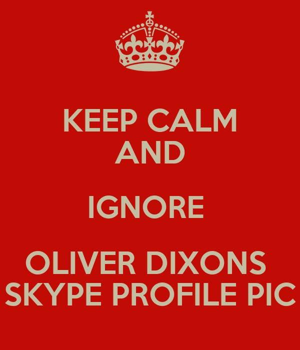 KEEP CALM AND IGNORE  OLIVER DIXONS  SKYPE PROFILE PIC