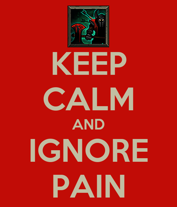 KEEP CALM AND IGNORE PAIN