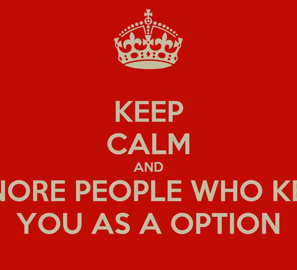 KEEP CALM AND IGNORE PEOPLE WHO KEEP YOU AS A OPTION