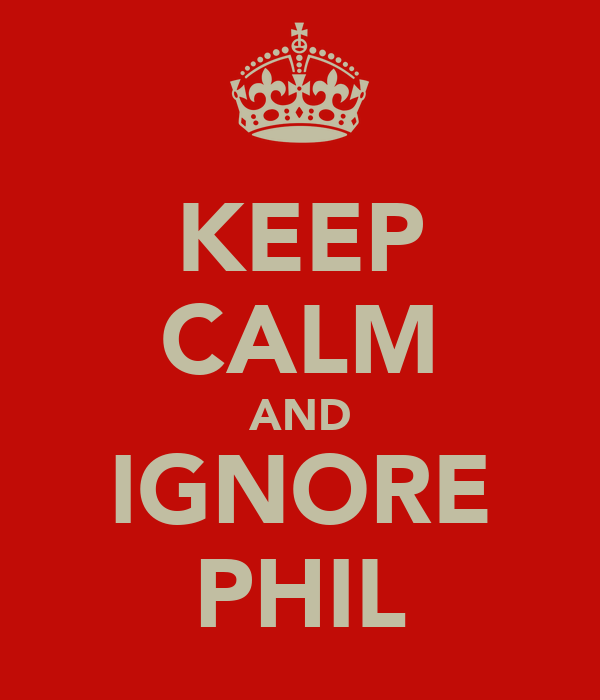 KEEP CALM AND IGNORE PHIL