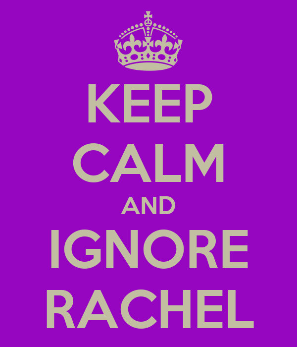 KEEP CALM AND IGNORE RACHEL