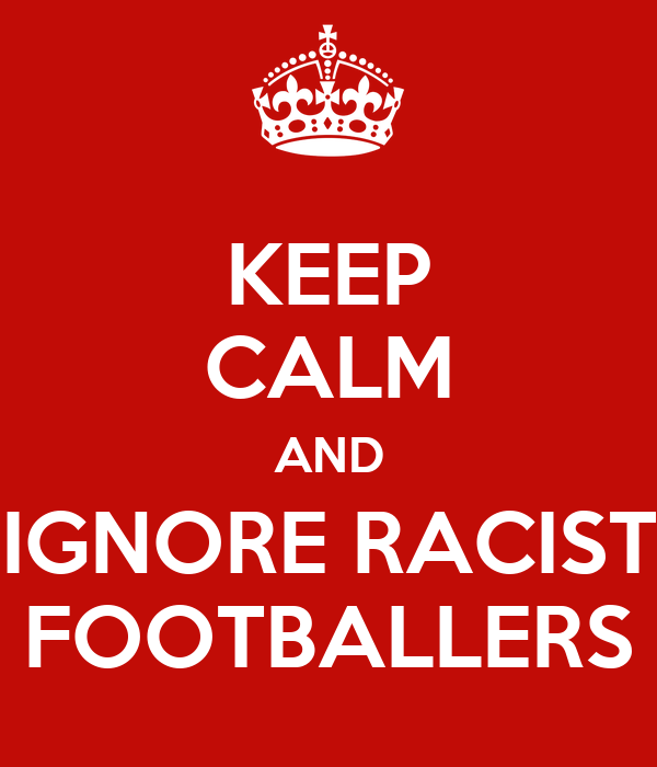 KEEP CALM AND IGNORE RACIST FOOTBALLERS