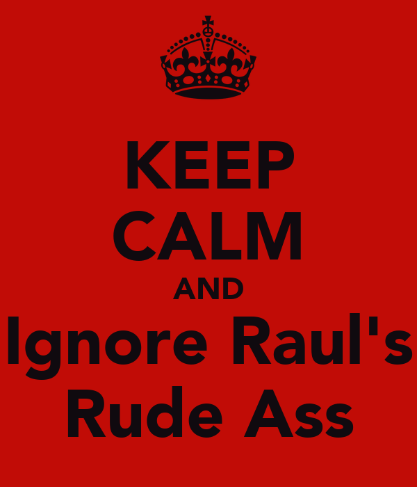 KEEP CALM AND Ignore Raul's Rude Ass