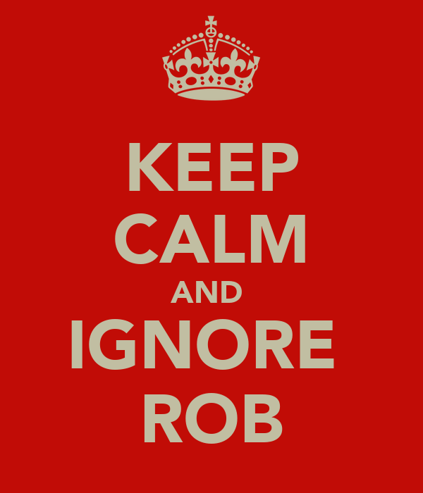 KEEP CALM AND  IGNORE  ROB