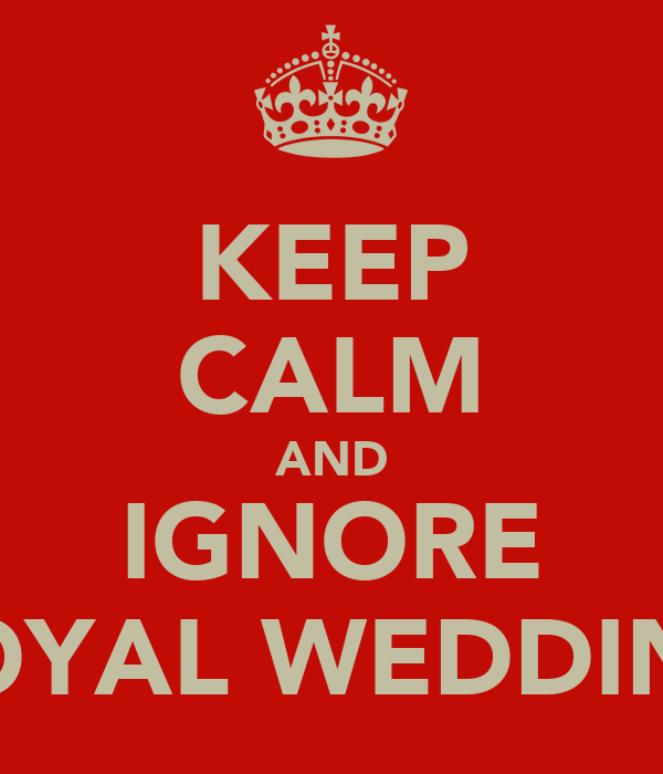 KEEP CALM AND IGNORE ROYAL WEDDING