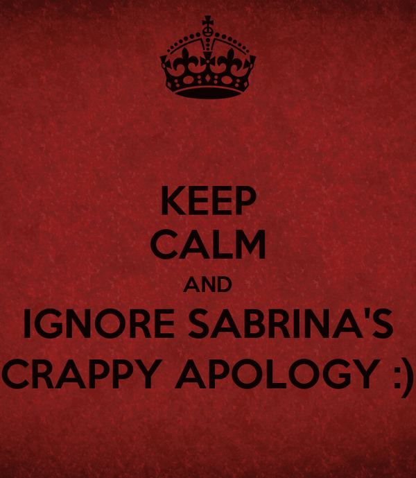 KEEP CALM AND IGNORE SABRINA'S CRAPPY APOLOGY :)