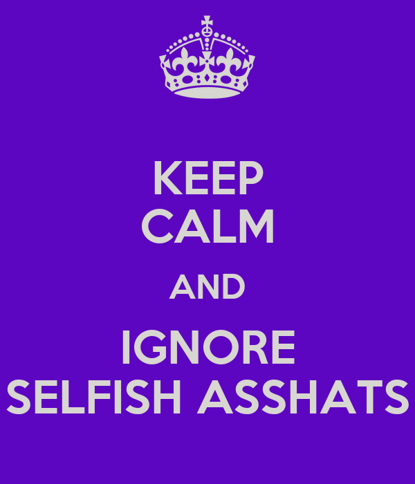 KEEP CALM AND IGNORE SELFISH ASSHATS