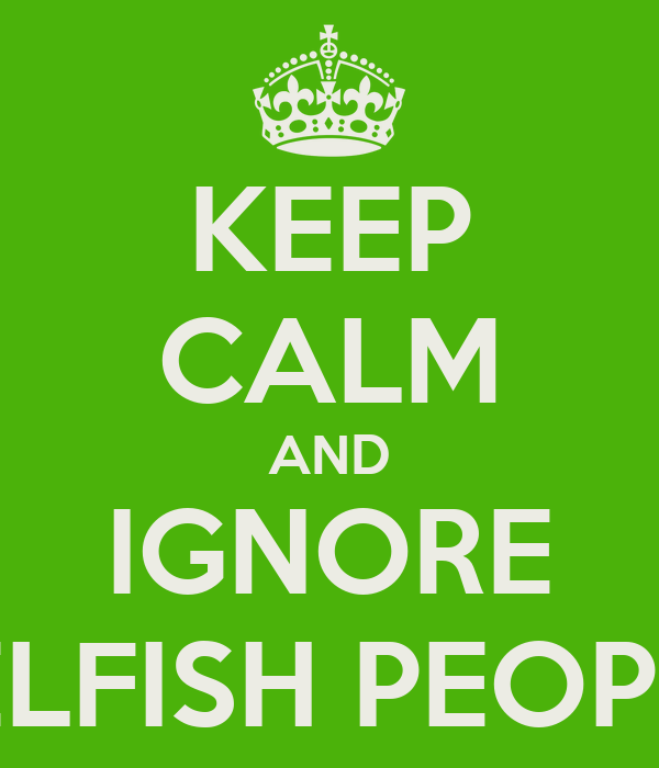 KEEP CALM AND IGNORE SELFISH PEOPLE