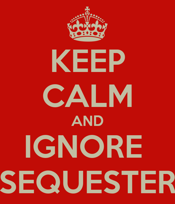 KEEP CALM AND IGNORE  SEQUESTER