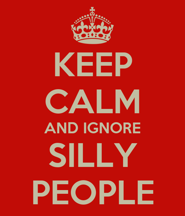 KEEP CALM AND IGNORE SILLY PEOPLE