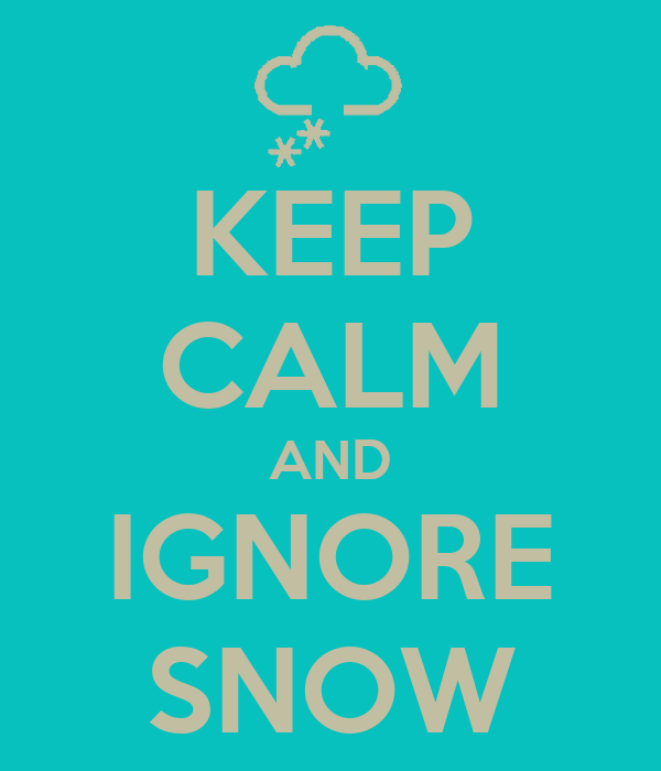KEEP CALM AND IGNORE SNOW