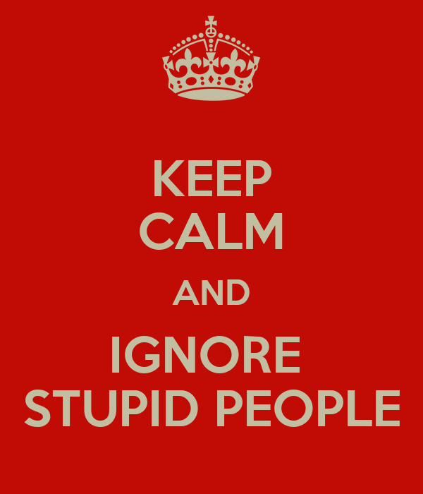 KEEP CALM AND IGNORE  STUPID PEOPLE