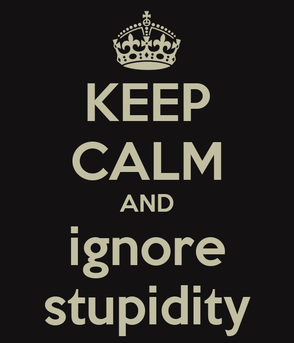 KEEP CALM AND ignore stupidity