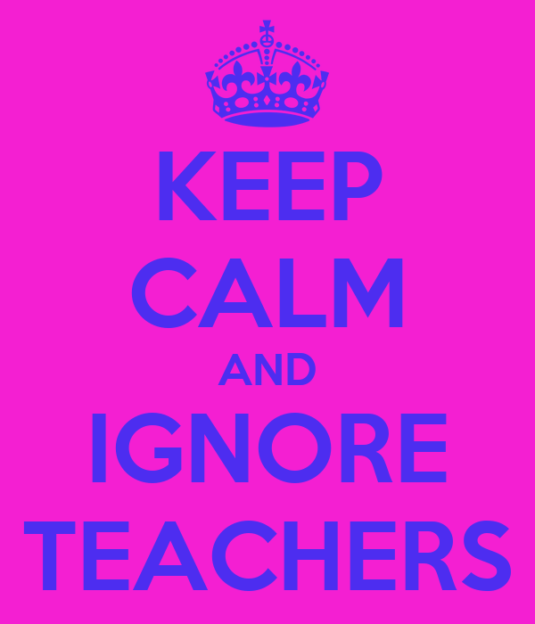 KEEP CALM AND IGNORE TEACHERS