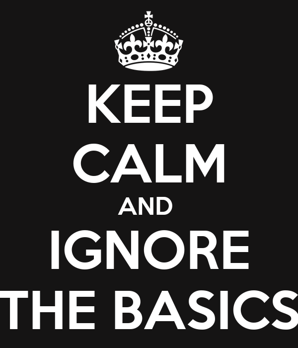 KEEP CALM AND  IGNORE THE BASICS