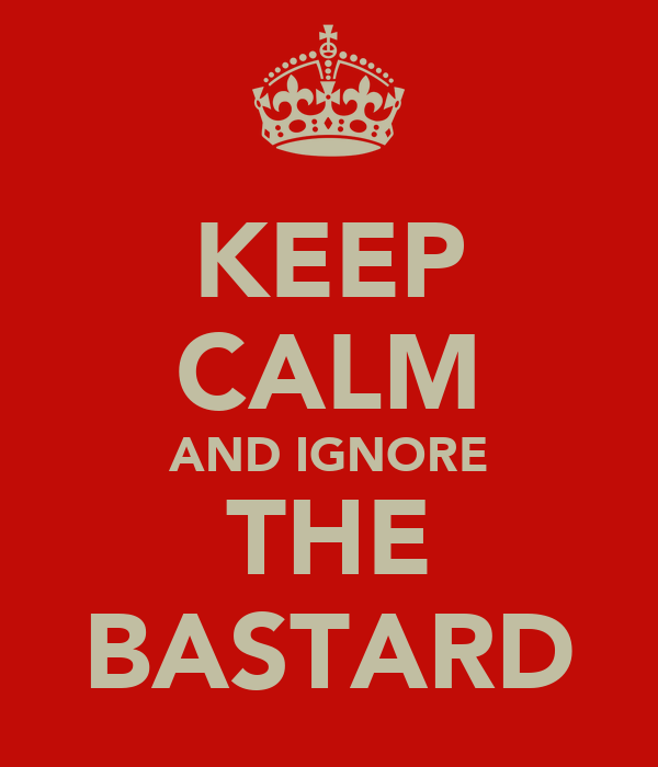 KEEP CALM AND IGNORE THE BASTARD