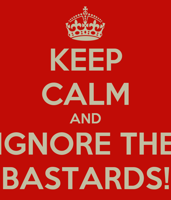 KEEP CALM AND IGNORE THE BASTARDS!